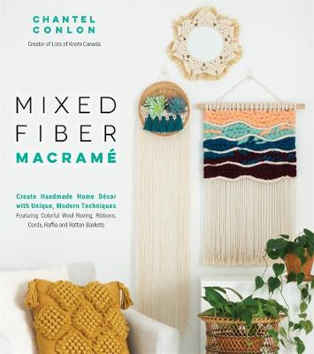 Mixed Fiber Macrame: Create Handmade Home Decor with Unique, Modern Techniques Featuring Colorful Wool Roving, Ribbons, Cords, Raffia and Rattan Baskets by Chantel Conlon