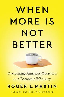 When More Is Not Better: Overcoming America's Obsession with Economic Efficiency by Roger L. Martin