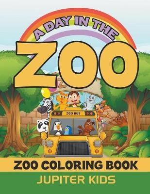 A Day In The Zoo: Zoo Coloring Book by Jupiter Kids