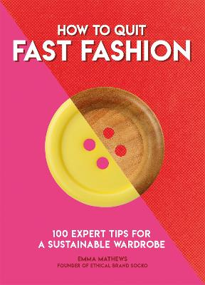 How to Quit Fast Fashion: 100 Expert Tips for a Sustainable Wardrobe by Emma Matthews