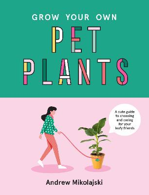 Grow Your Own Pet Plants: A cute guide to choosing and caring for your leafy friends by Andrew Mikolajski