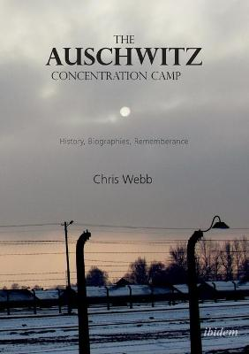 The Auschwitz Concentration Camp: History, Biographies, Remembrance by Chris Webb