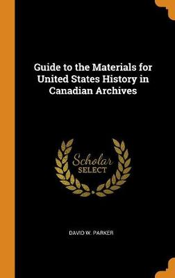 Guide to the Materials for United States History in Canadian Archives by David W Parker