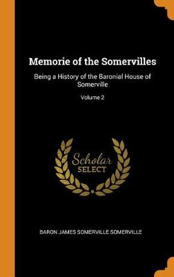 Memorie of the Somervilles: Being a History of the Baronial House of Somerville; Volume 2 by James Somerville