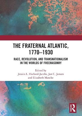 The Fraternal Atlantic, 1770-1930: Race, Revolution, and Transnationalism in the Worlds of Freemasonry book