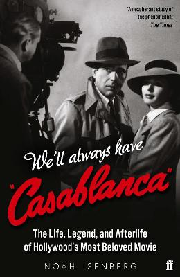 We'll Always Have Casablanca: The Life, Legend, and Afterlife of Hollywood's Most Beloved Movie book