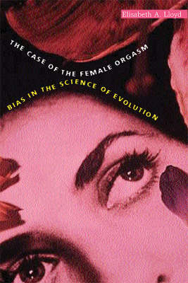 The The Case of the Female Orgasm: Bias in the Science of Evolution by Elisabeth A. Lloyd