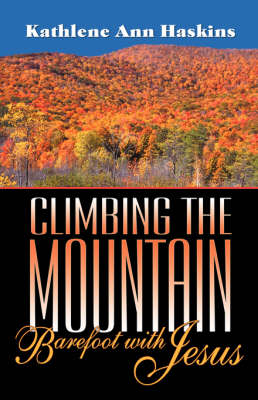 Climbing the Mountain Barefoot with Jesus by Kathlene A Haskins