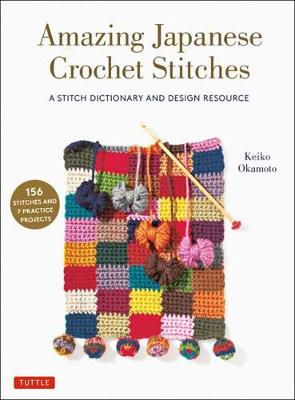 Amazing Japanese Crochet Stitches: A Stitch Dictionary and Design Resource (156 Stitches with 7 Practice Projects) by Keiko Okamoto