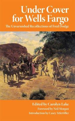 Under Cover for Wells Fargo: The Unvarnished Recollections of Fred Dodge by Fred Dodge