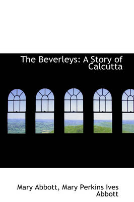 The Beverleys: A Story of Calcutta by Mary Abbott