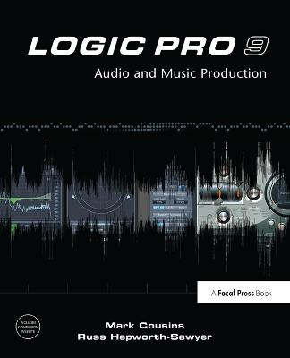 Logic Pro 9: Audio and Music Production by Mark Cousins