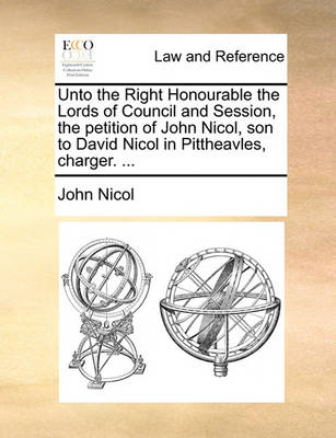 Unto the Right Honourable the Lords of Council and Session, the Petition of John Nicol, Son to David Nicol in Pittheavles, Charger. ... by John Nicol