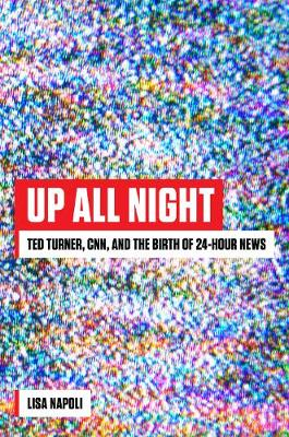 Up All Night: Ted Turner, CNN, and the Birth of 24-Hour News by Lisa Napoli