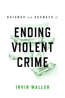 Science and Secrets of Ending Violent Crime by Irvin Waller