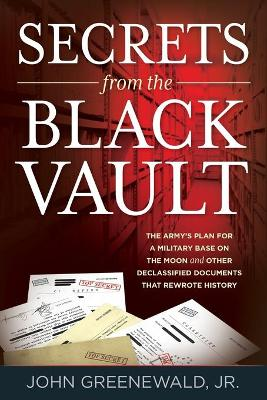 Secrets from the Black Vault: The Army's Plan for a Military Base on the Moon and Other Declassified Documents that Rewrote History by Jr., John, Greenewald
