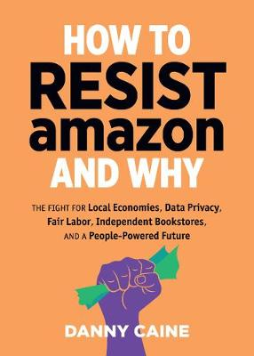 How To Resist Amazon And Why: The Fight for Local Economics, Data Privacy, Fair Labor, Independent Bookstores, and a People-Powered Future! by Danny Caine