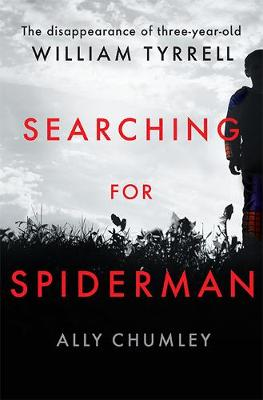 Searching for Spiderman: The Disappearance of Three-year-old William Tyrrell by Ally Chumley
