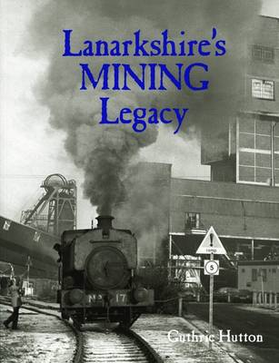 Lanarkshire's Mining Legacy by Guthrie Hutton