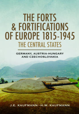 Forts and Fortifications of Europe 1815-1945 - The Central States by J. E. Kaufmann