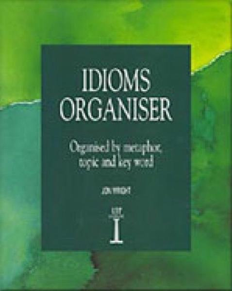 Idioms Organiser: Organised by Metaphor, Topic, and Key Word by Jon Wright