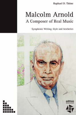 Malcolm Arnold - A Composer of Real Music. Symphonic Writing, Style and Aesthetics by Raphael D Thoene