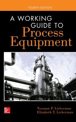 A Working Guide to Process Equipment by Norman P. Lieberman