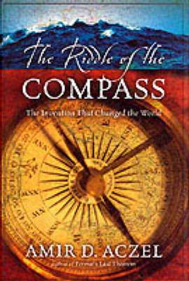 The Riddle of the Compass: The Invention That Changed the World by Amir D. Azcel