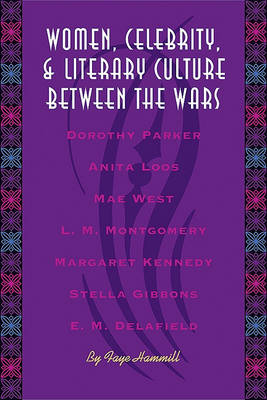 Women, Celebrity, and Literary Culture between the Wars by Faye Hammill