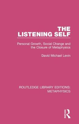 The Listening Self: Personal Growth, Social Change and the Closure of Metaphysics by David Michael Levin