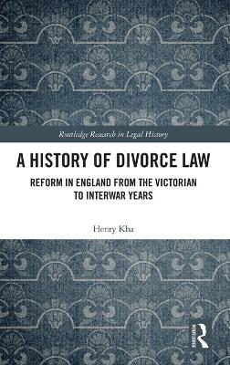 A History of Divorce Law: Reform in England from the Victorian to Interwar Years book