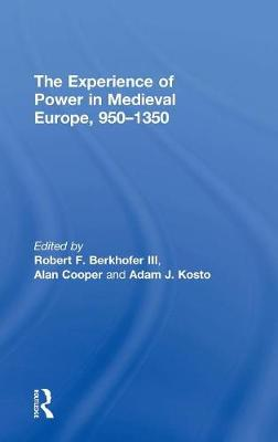 The Experience of Power in Medieval Europe, 950-1350 by Adam J. Kosto