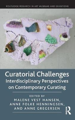 Curatorial Challenges: Interdisciplinary Perspectives on Contemporary Curating by Malene Vest Hansen