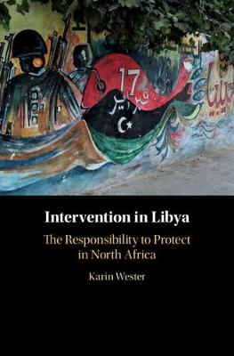 Intervention in Libya: The Responsibility to Protect in North Africa by Karin Wester