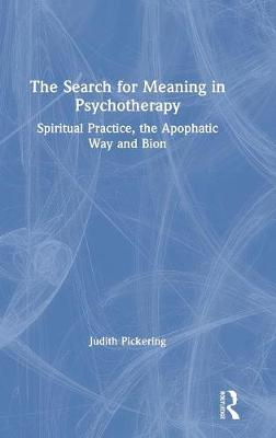 The Search for Meaning in Psychotherapy: Spiritual Practice, the Apophatic Way and Bion book