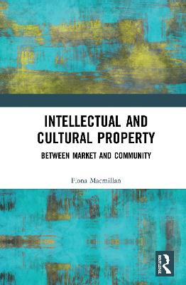Intellectual and Cultural Property: Between Market and Community by Fiona Macmillan