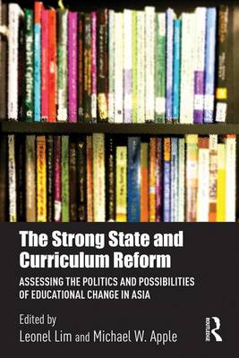 The Strong State and Curriculum Reform: Assessing the politics and possibilities of educational change in Asia book