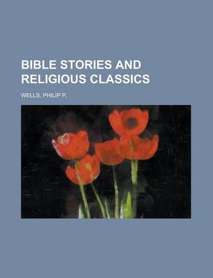 Bible Stories and Religious Classics by Philip P Wells