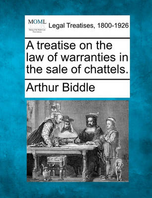 A Treatise on the Law of Warranties in the Sale of Chattels. by Arthur Biddle