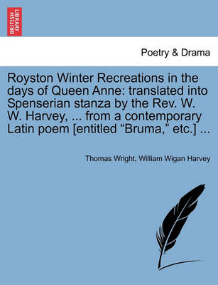 """Royston Winter Recreations in the Days of Queen Anne: Translated Into Spenserian Stanza by the REV. W. W. Harvey, ... from a Contemporary Latin Poem [Entitled """"Bruma,"""" Etc.] ... by Thomas Wright"""