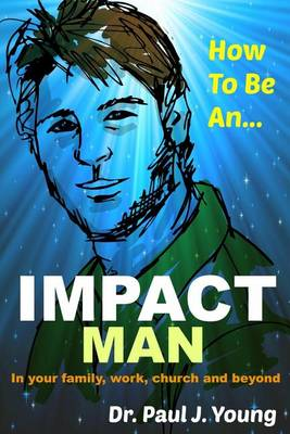 How to Be an Impact Man by Paul J. Young