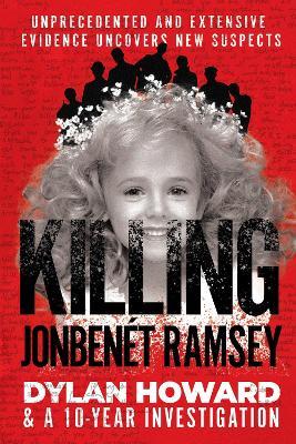 Killing JonBenet Ramsey: Dylan Howard & a 10 Year Investigation by Dylan Howard