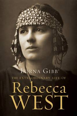 The Extraordinary Life of Rebecca West by Lorna Gibb
