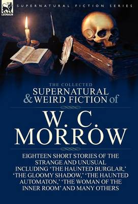 Collected Supernatural and Weird Fiction of W. C. Morrow by William Chambers Morrow