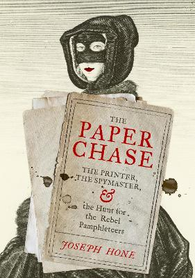 The Paper Chase: The Printer, the Spymaster, and the Hunt for the Rebel Pamphleteers by Joseph Hone