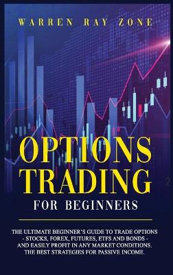 Options Trading For Beginners: The Ultimate Beginner's Guide To Trade Options (Stocks, Forex, Futures, Etfs And Bonds) And Easily Profit In Any Market Conditions. The Best Strategies For Passive Income by Warren Ray Zone