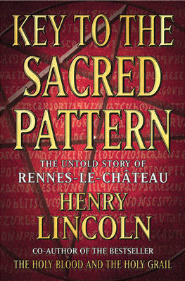 Key To The Sacred Pattern: The Untold Story Of Rennes-le-Chateau by Henry Lincoln