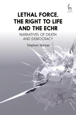 Lethal Force, the Right to Life and the ECHR: Narratives of Death and Democracy by Stephen Skinner