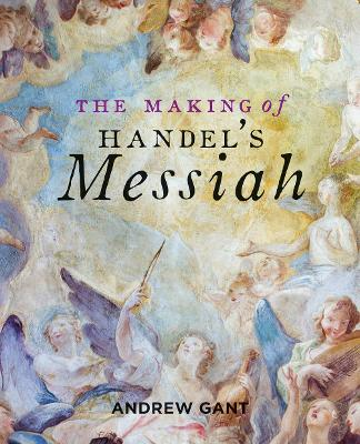 Making of Handel's Messiah, The by Andrew Gant