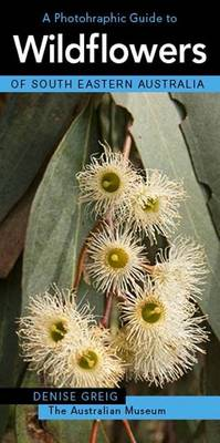 A Photographic Guide to Wildflowers of South-Eastern Australia by Denise Greig